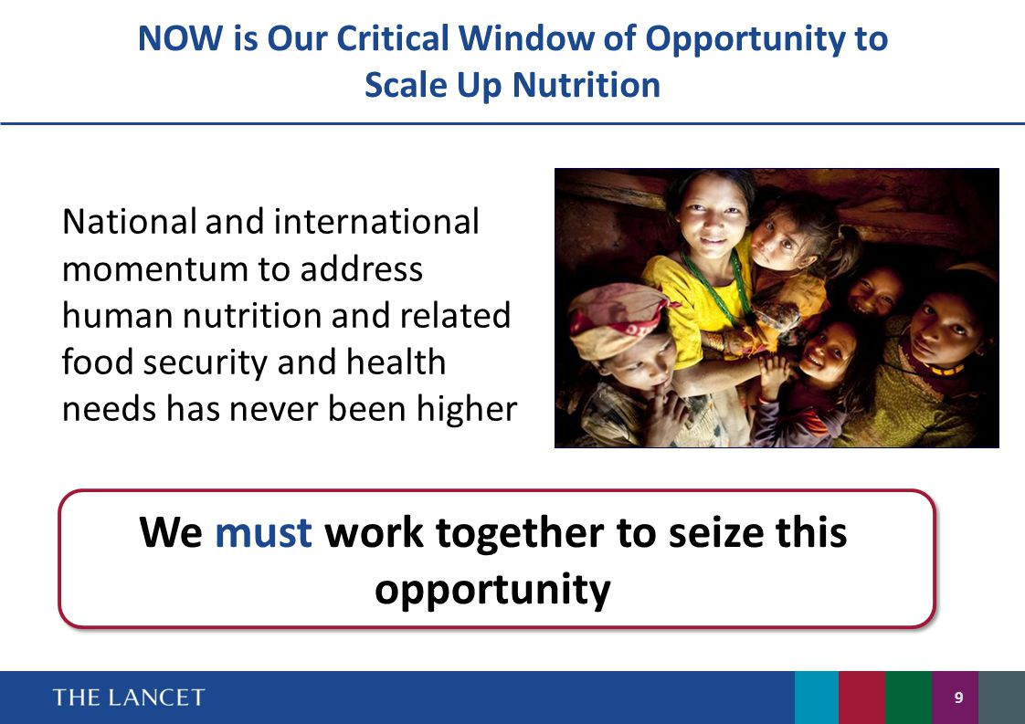 NOW is Our Critical Window of Opportunity to Scale Up Nutrition We must work together to seize this opportunity National and international momentum to