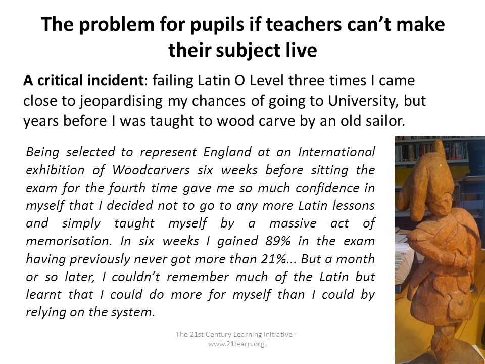 The problem for pupils if teachers cant make their subject live A critical incident: failing Latin O Level three times I came close to jeopardising my chances of going to University, but years before I was taught to wood carve by an old sailor.