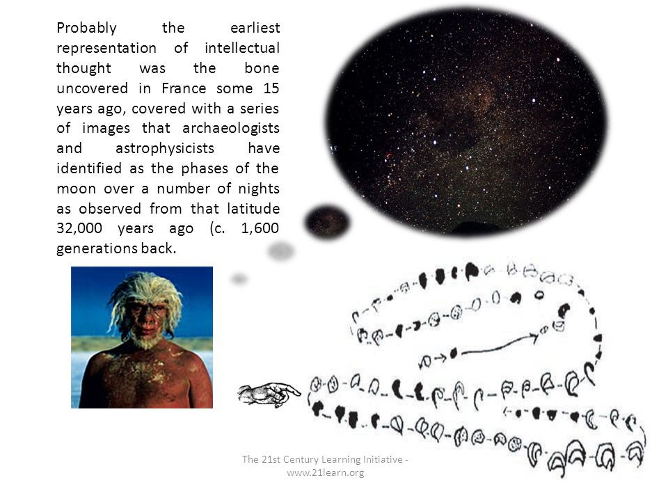 The 21st Century Learning Initiative - www.21learn.org Probably the earliest representation of intellectual thought was the bone uncovered in France some 15 years ago, covered with a series of images that archaeologists and astrophysicists have identified as the phases of the moon over a number of nights as observed from that latitude 32,000 years ago (c.