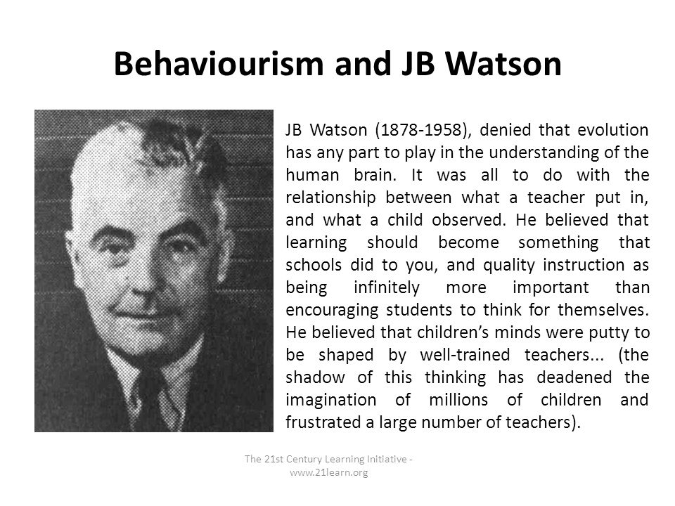 Behaviourism and JB Watson The 21st Century Learning Initiative - www.21learn.org JB Watson (1878-1958), denied that evolution has any part to play in the understanding of the human brain.