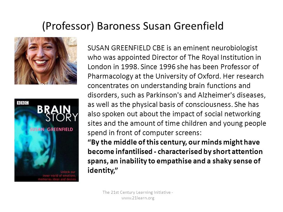 (Professor) Baroness Susan Greenfield The 21st Century Learning Initiative - www.21learn.org SUSAN GREENFIELD CBE is an eminent neurobiologist who was appointed Director of The Royal Institution in London in 1998.