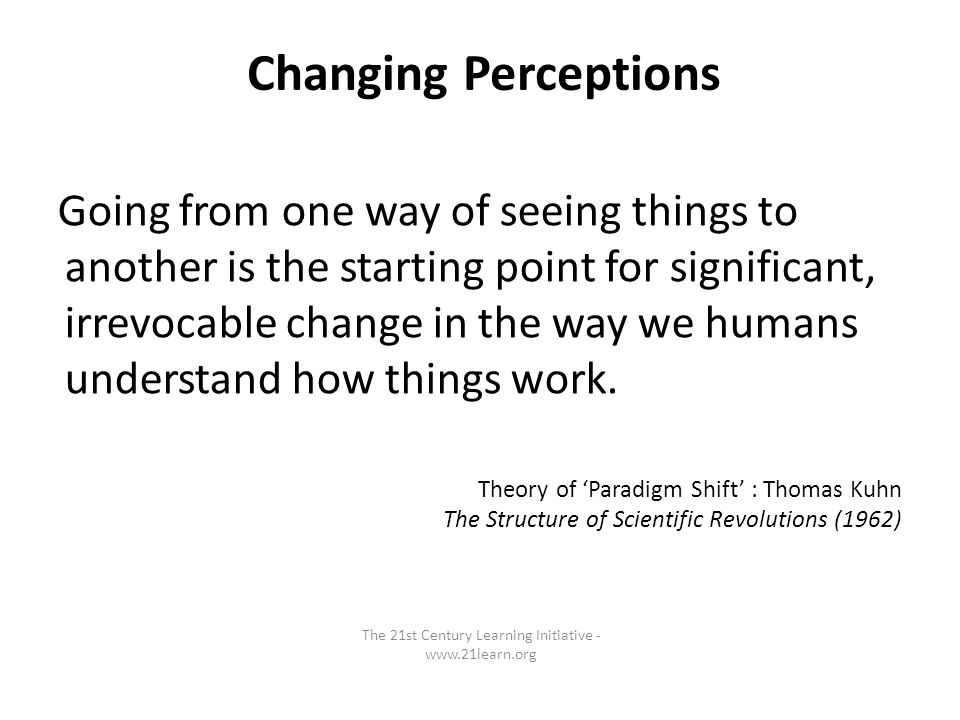 Going from one way of seeing things to another is the starting point for significant, irrevocable change in the way we humans understand how things work.