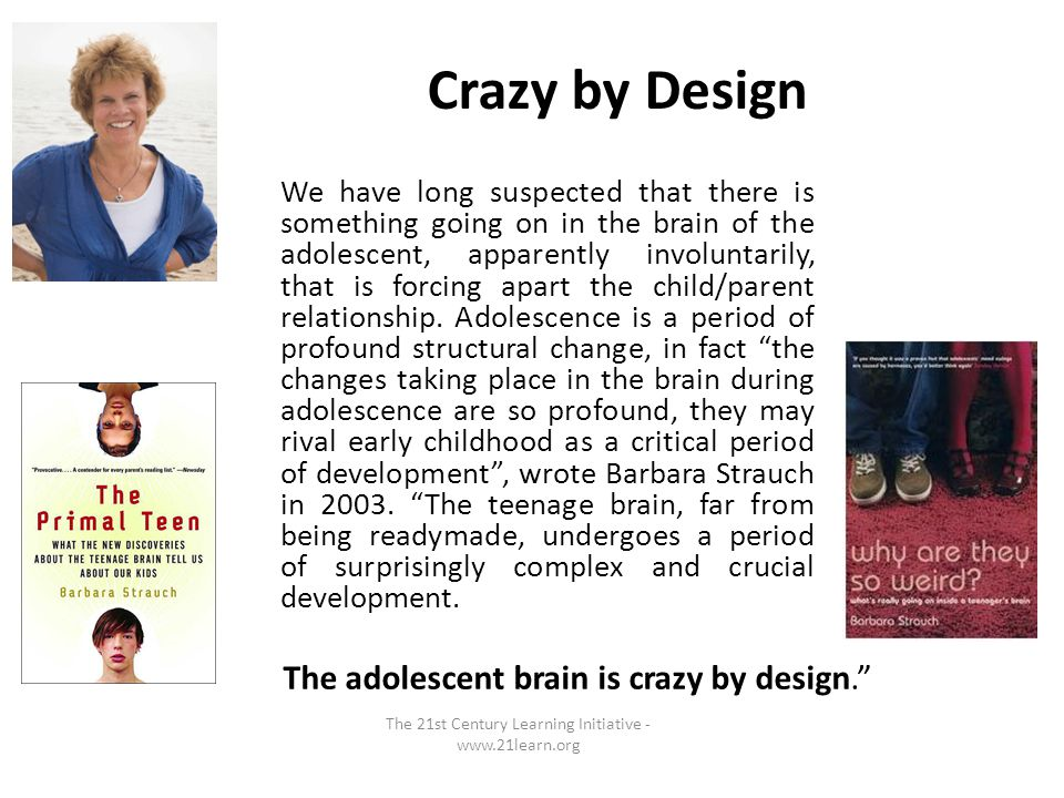 Crazy by Design We have long suspected that there is something going on in the brain of the adolescent, apparently involuntarily, that is forcing apart the child/parent relationship.