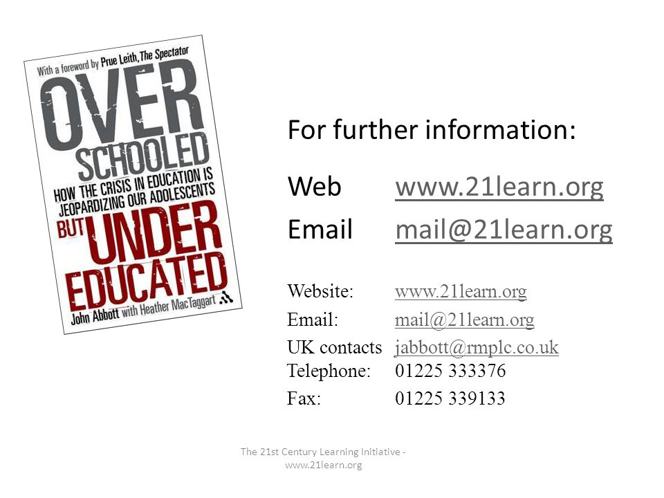 For further information: Webwww.21learn.orgwww.21learn.org Emailmail@21learn.orgmail@21learn.org Website:www.21learn.orgwww.21learn.org Email:mail@21learn.orgmail@21learn.org UK contactsjabbott@rmplc.co.uk Telephone:01225 333376jabbott@rmplc.co.uk Fax:01225 339133 The 21st Century Learning Initiative - www.21learn.org