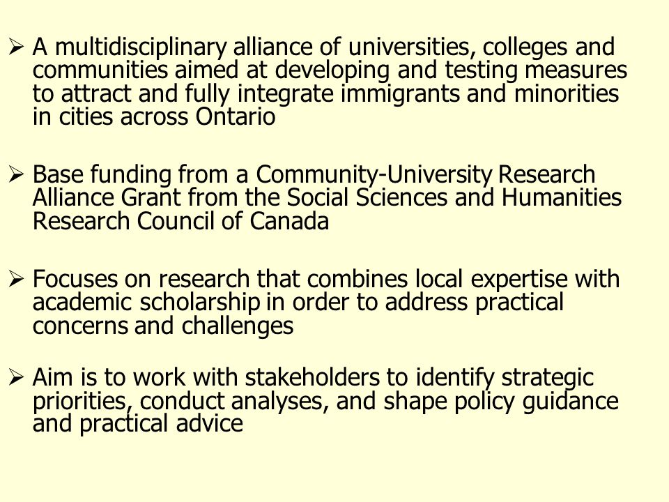 A multidisciplinary alliance of universities, colleges and communities aimed at developing and testing measures to attract and fully integrate immigrants and minorities in cities across Ontario Base funding from a Community-University Research Alliance Grant from the Social Sciences and Humanities Research Council of Canada Focuses on research that combines local expertise with academic scholarship in order to address practical concerns and challenges Aim is to work with stakeholders to identify strategic priorities, conduct analyses, and shape policy guidance and practical advice