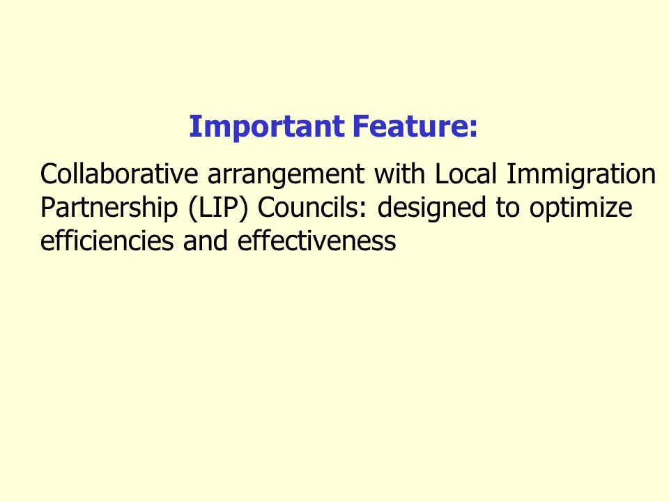Important Feature: Collaborative arrangement with Local Immigration Partnership (LIP) Councils: designed to optimize efficiencies and effectiveness