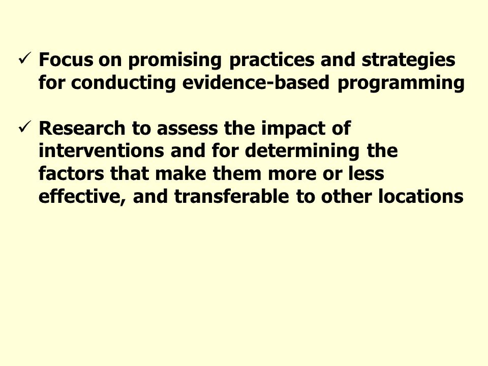 Focus on promising practices and strategies for conducting evidence-based programming Research to assess the impact of interventions and for determining the factors that make them more or less effective, and transferable to other locations