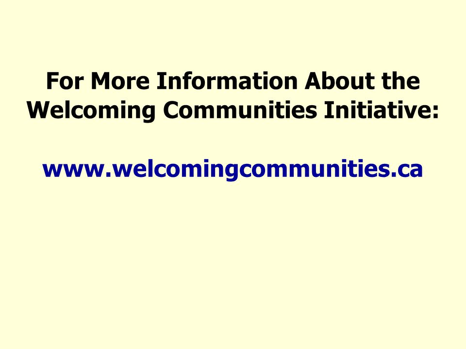 For More Information About the Welcoming Communities Initiative: www.welcomingcommunities.ca