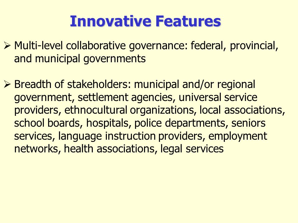 Multi-level collaborative governance: federal, provincial, and municipal governments Breadth of stakeholders: municipal and/or regional government, settlement agencies, universal service providers, ethnocultural organizations, local associations, school boards, hospitals, police departments, seniors services, language instruction providers, employment networks, health associations, legal services Innovative Features