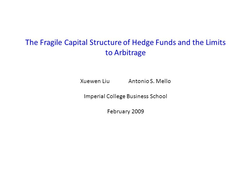 The Fragile Capital Structure of Hedge Funds and the Limits to Arbitrage Xuewen Liu Antonio S.