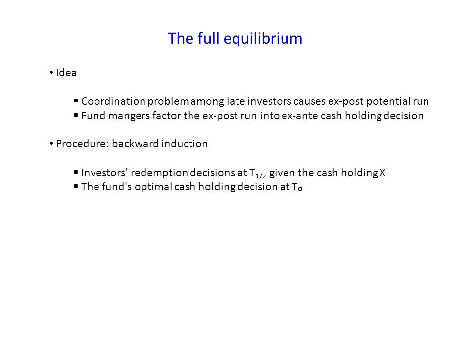The full equilibrium Idea Coordination problem among late investors causes ex-post potential run Fund mangers factor the ex-post run into ex-ante cash holding decision Procedure: backward induction Investors redemption decisions at T 1/2 given the cash holding X The fund s optimal cash holding decision at T