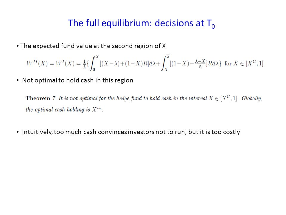 The full equilibrium: decisions at T 0 The expected fund value at the second region of X Not optimal to hold cash in this region Intuitively, too much cash convinces investors not to run, but it is too costly