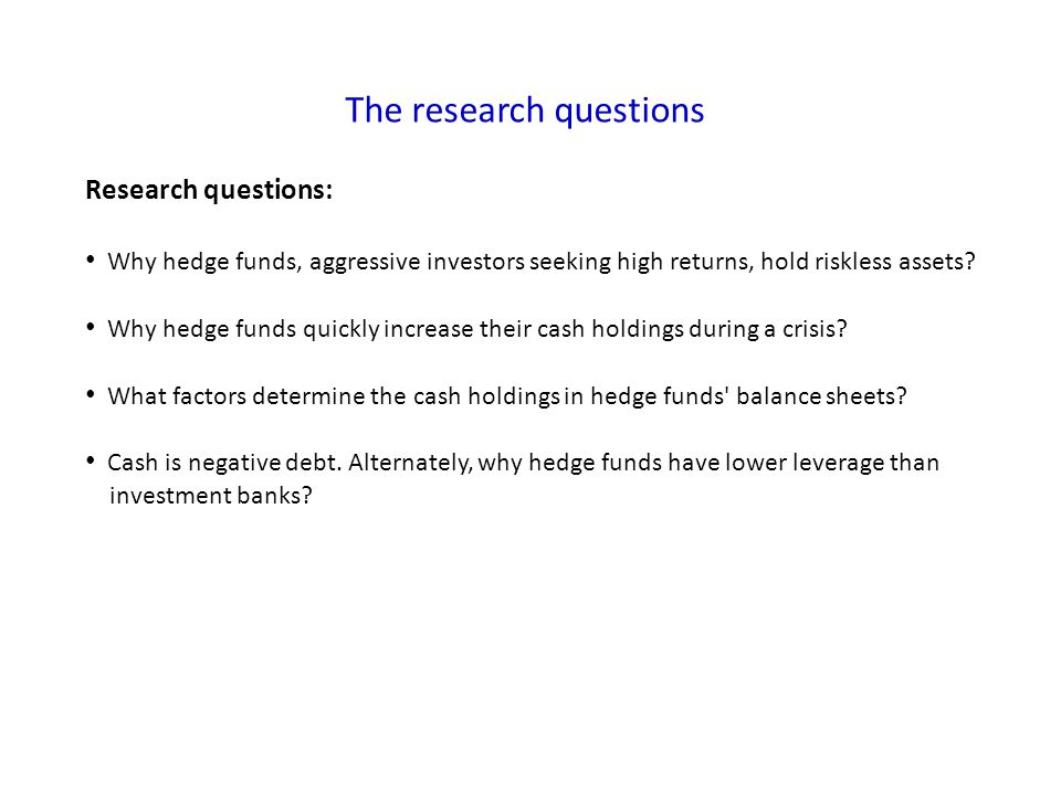 The research questions Research questions: Why hedge funds, aggressive investors seeking high returns, hold riskless assets? Why hedge funds quickly i