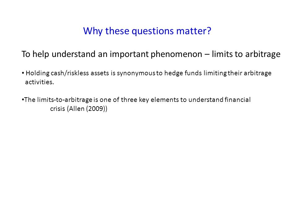 Why these questions matter? To help understand an important phenomenon – limits to arbitrage Holding cash/riskless assets is synonymous to hedge funds