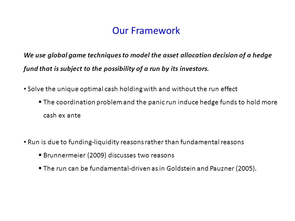Our Framework We use global game techniques to model the asset allocation decision of a hedge fund that is subject to the possibility of a run by its investors.