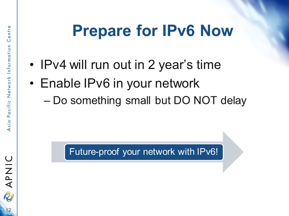 Prepare for IPv6 Now IPv4 will run out in 2 years time Enable IPv6 in your network –Do something small but DO NOT delay 12 Future-proof your network with IPv6!