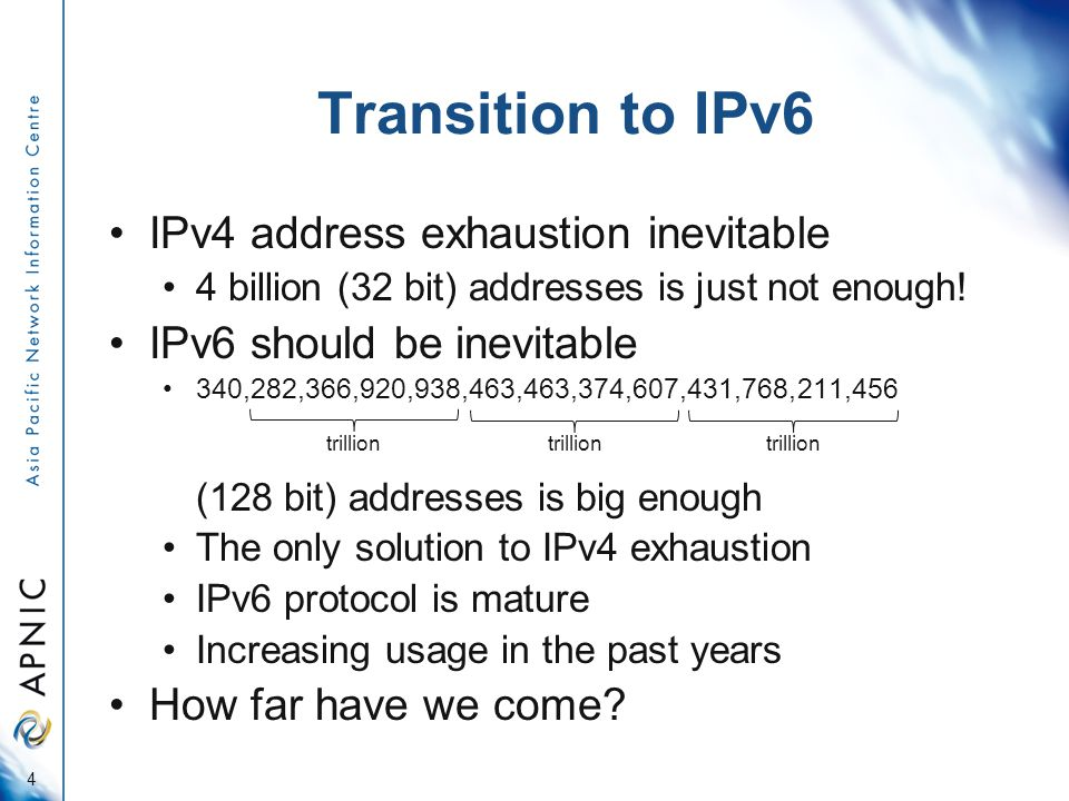 Transition to IPv6 IPv4 address exhaustion inevitable 4 billion (32 bit) addresses is just not enough.