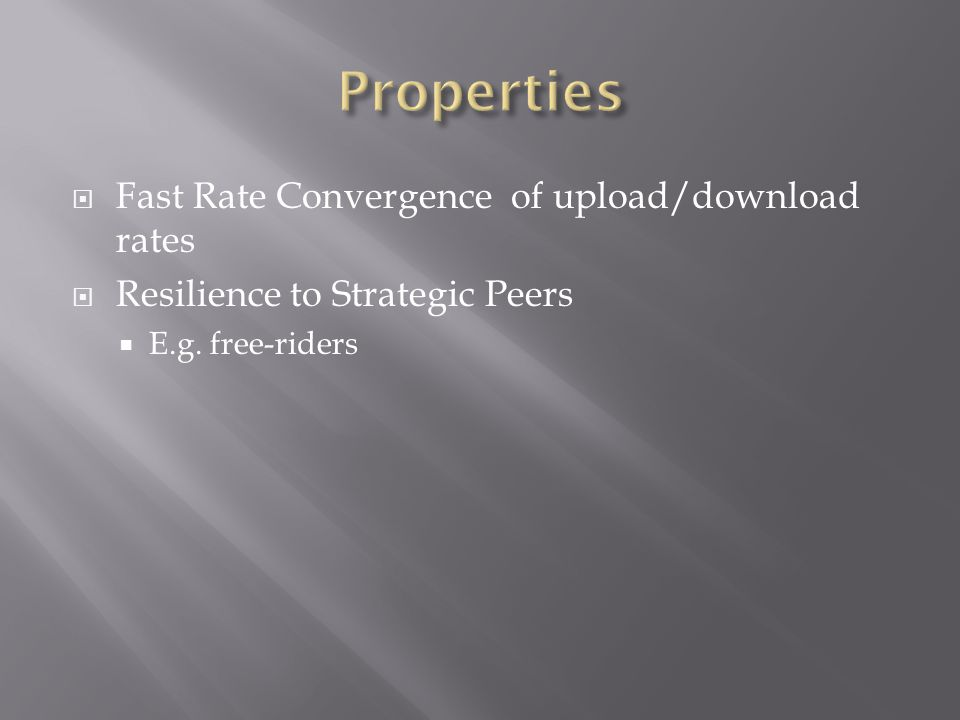 Fast Rate Convergence of upload/download rates Resilience to Strategic Peers E.g. free-riders