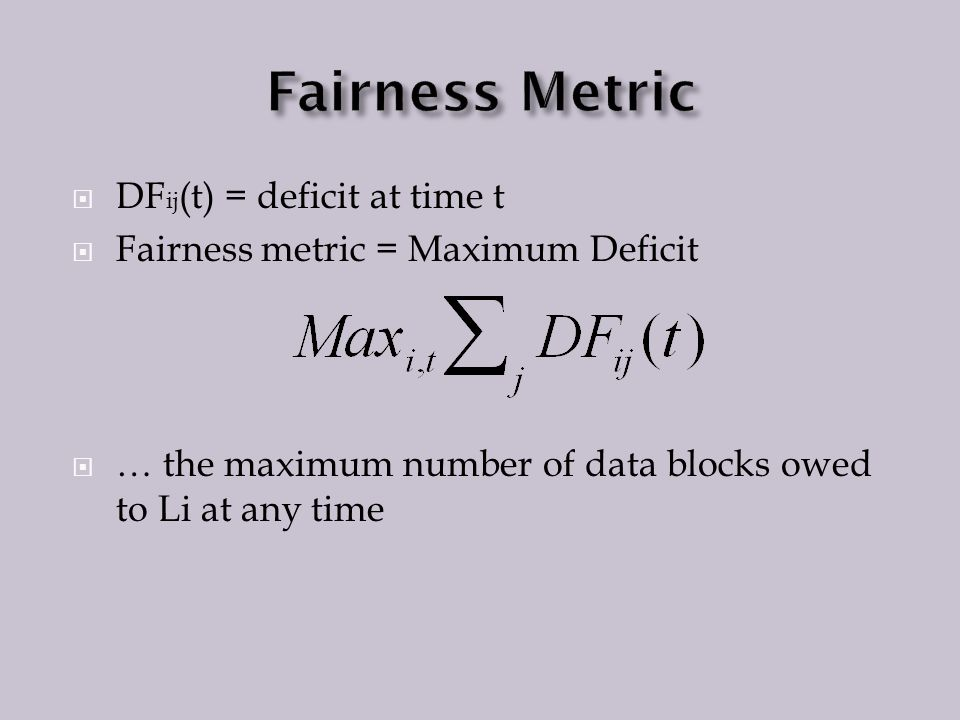 DF ij (t) = deficit at time t Fairness metric = Maximum Deficit … the maximum number of data blocks owed to Li at any time