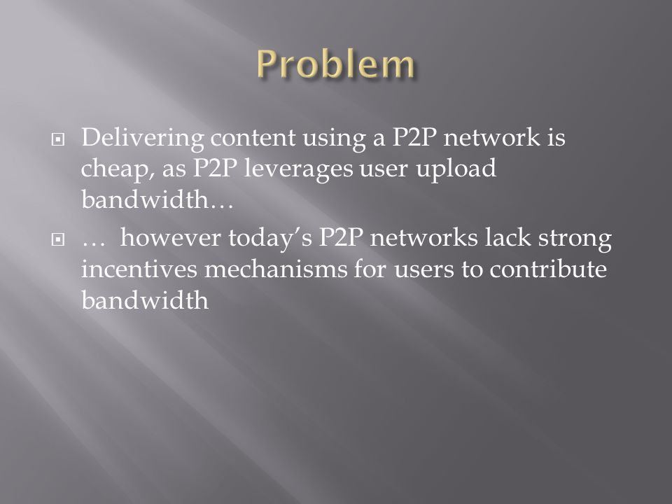 Delivering content using a P2P network is cheap, as P2P leverages user upload bandwidth… … however todays P2P networks lack strong incentives mechanisms for users to contribute bandwidth