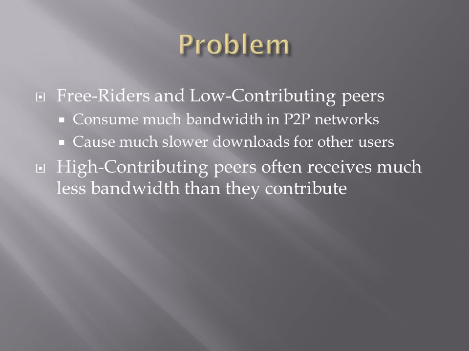Free-Riders and Low-Contributing peers Consume much bandwidth in P2P networks Cause much slower downloads for other users High-Contributing peers often receives much less bandwidth than they contribute