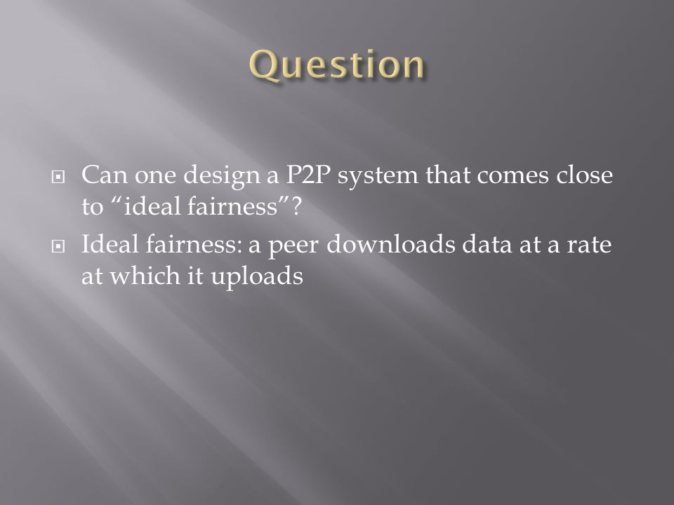 Can one design a P2P system that comes close to ideal fairness.