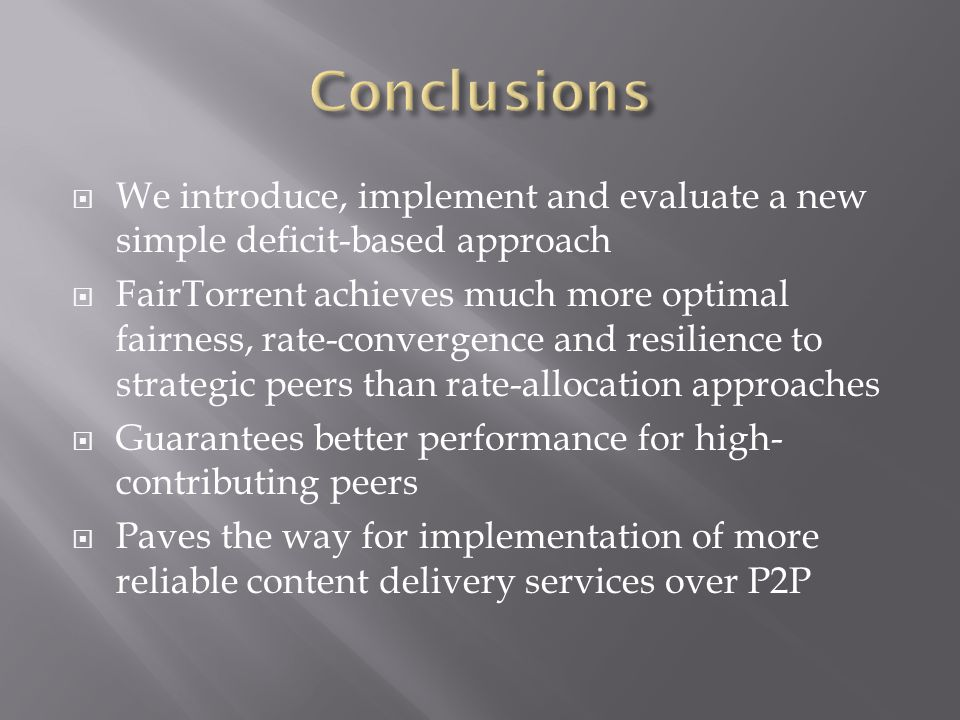 We introduce, implement and evaluate a new simple deficit-based approach FairTorrent achieves much more optimal fairness, rate-convergence and resilience to strategic peers than rate-allocation approaches Guarantees better performance for high- contributing peers Paves the way for implementation of more reliable content delivery services over P2P