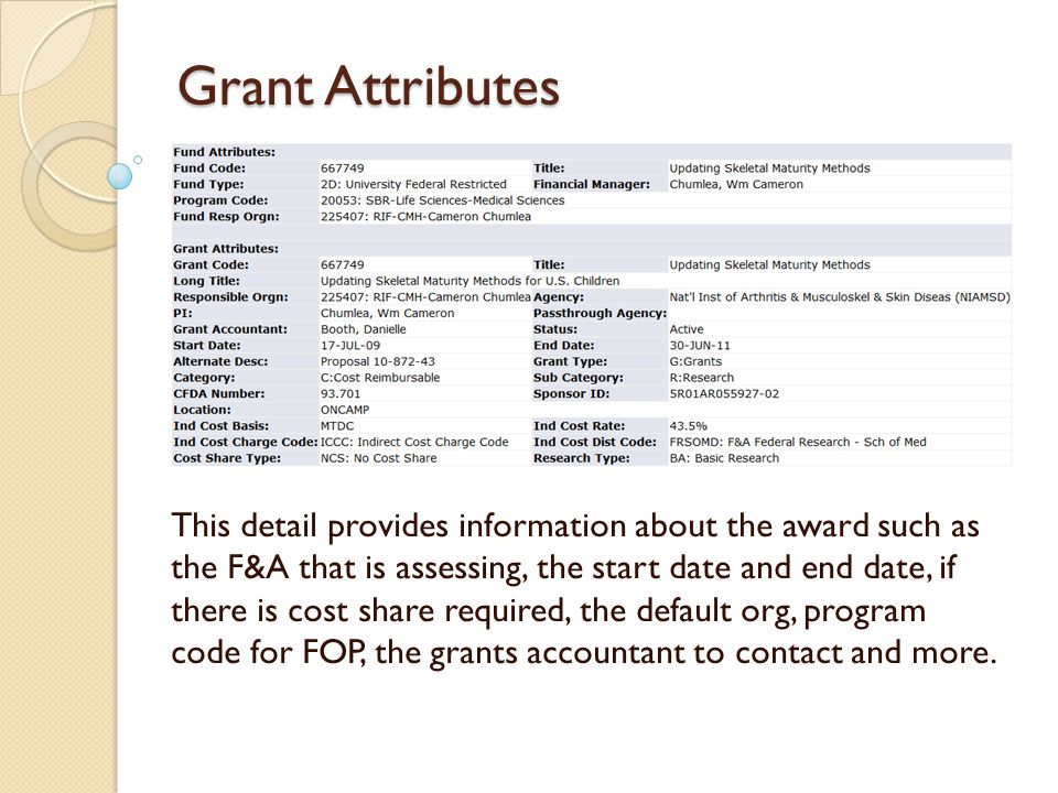 Grant Attributes This detail provides information about the award such as the F&A that is assessing, the start date and end date, if there is cost share required, the default org, program code for FOP, the grants accountant to contact and more.