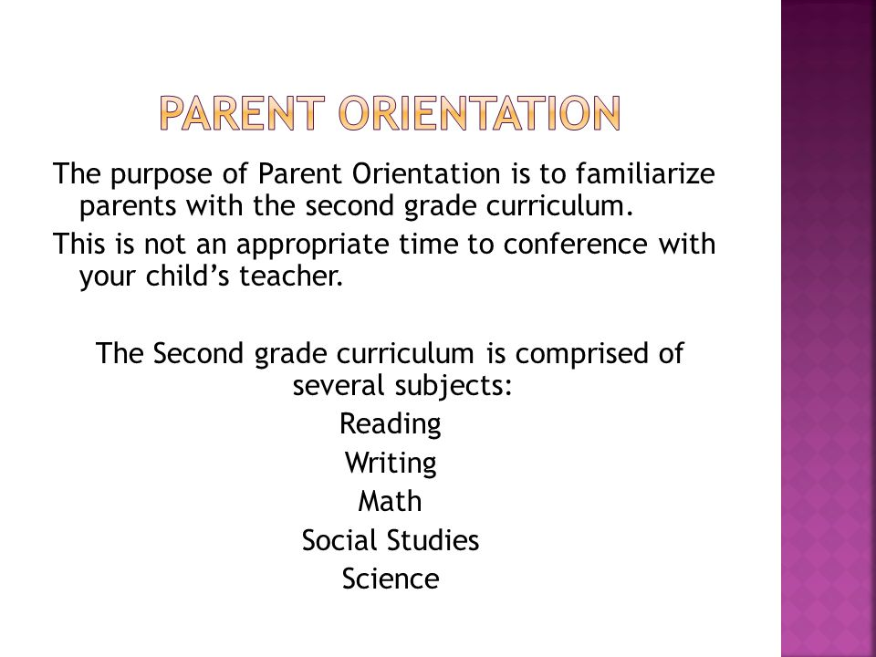 The purpose of Parent Orientation is to familiarize parents with the second grade curriculum.