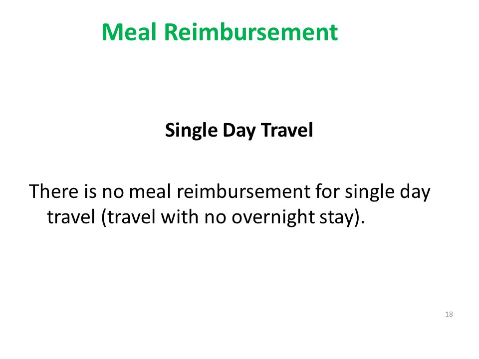 Meal Reimbursement Single Day Travel There is no meal reimbursement for single day travel (travel with no overnight stay). 18