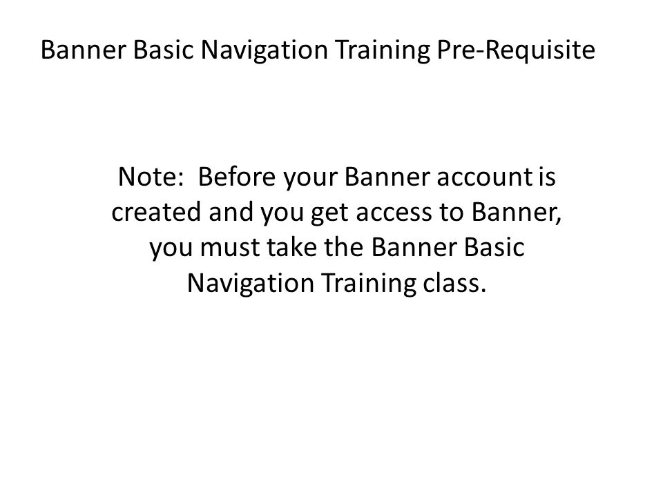 Banner Basic Navigation Training Pre-Requisite Note: Before your Banner account is created and you get access to Banner, you must take the Banner Basi