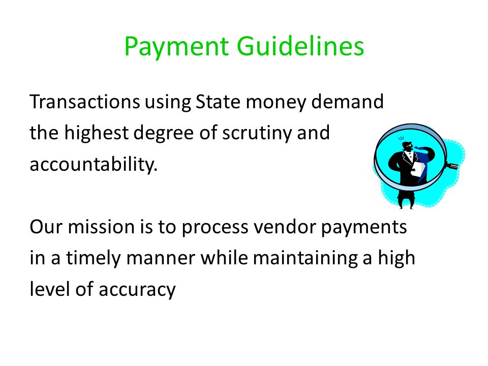 Payment Guidelines Transactions using State money demand the highest degree of scrutiny and accountability. Our mission is to process vendor payments