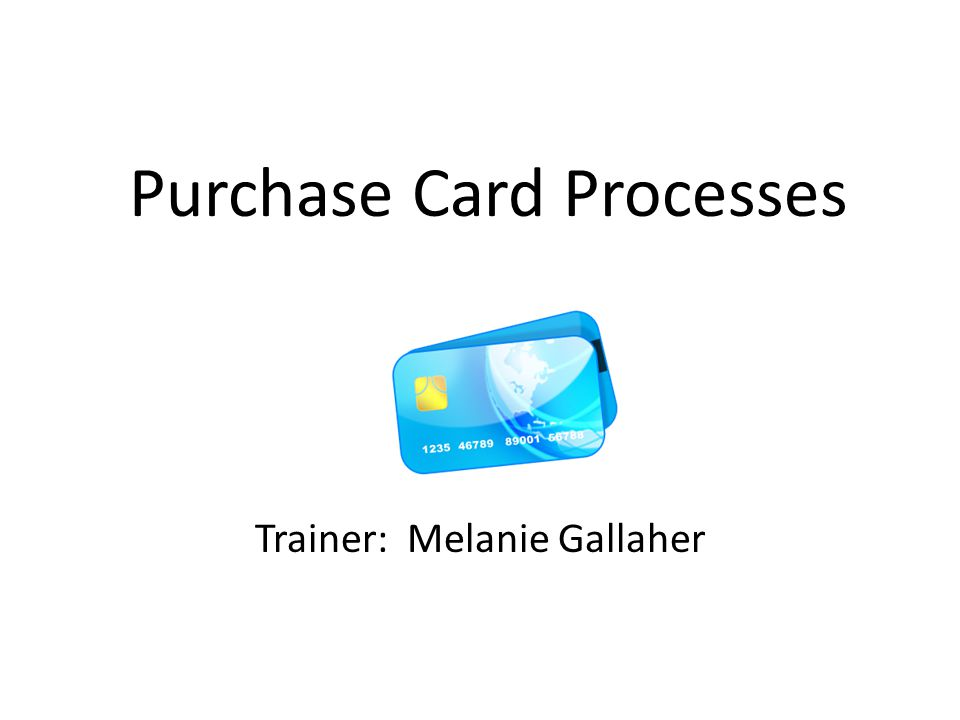 Purchase Card Processes Trainer: Melanie Gallaher