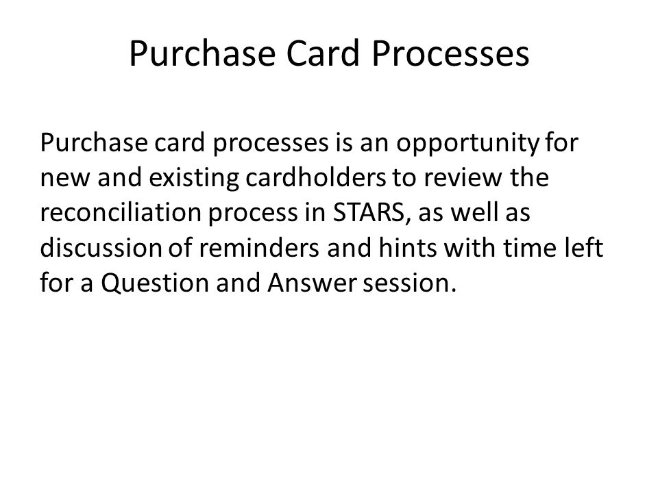 Purchase Card Processes Purchase card processes is an opportunity for new and existing cardholders to review the reconciliation process in STARS, as well as discussion of reminders and hints with time left for a Question and Answer session.