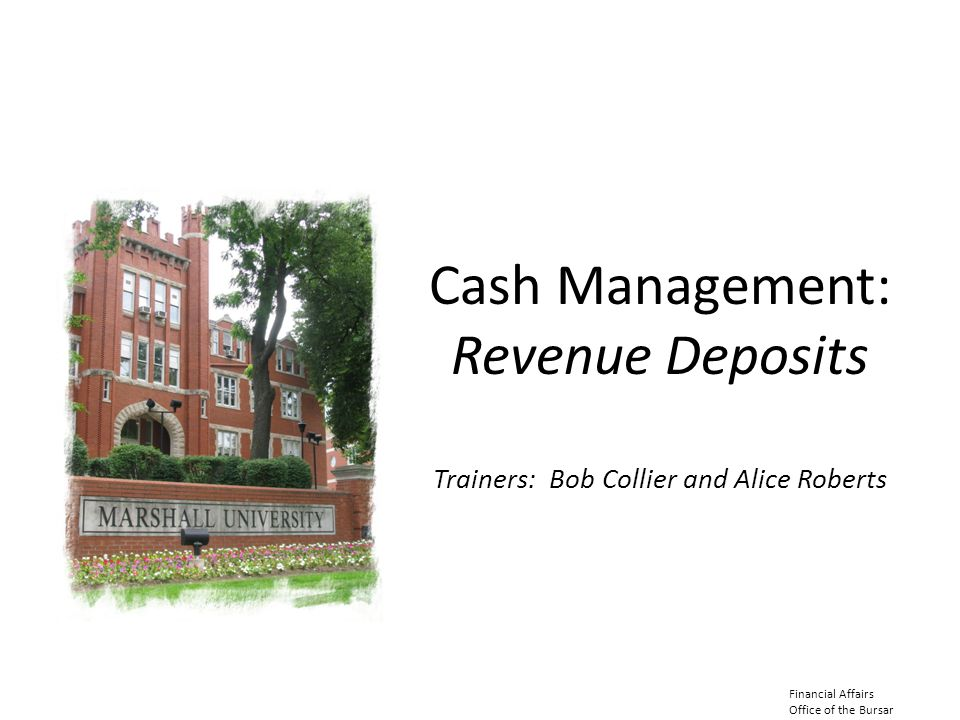 Cash Management: Revenue Deposits Trainers: Bob Collier and Alice Roberts Financial Affairs Office of the Bursar