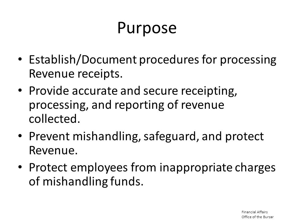 Purpose Establish/Document procedures for processing Revenue receipts. Provide accurate and secure receipting, processing, and reporting of revenue co