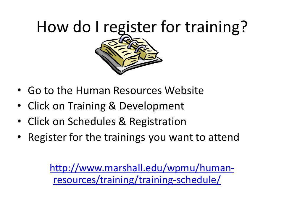 How do I register for training? Go to the Human Resources Website Click on Training & Development Click on Schedules & Registration Register for the t