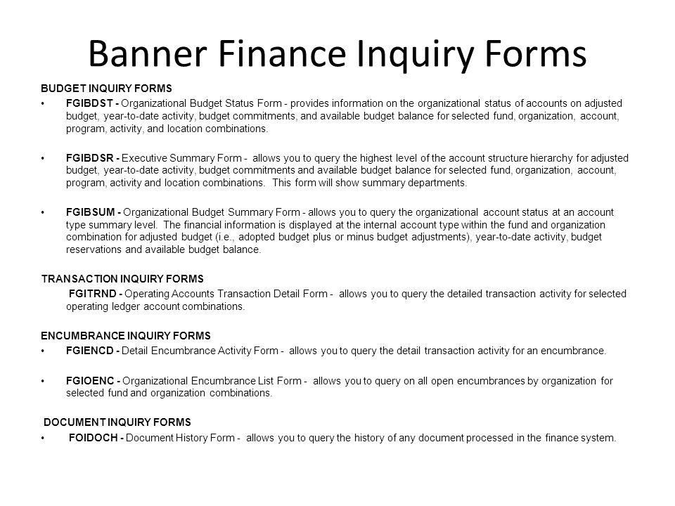 Banner Finance Inquiry Forms BUDGET INQUIRY FORMS FGIBDST - Organizational Budget Status Form - provides information on the organizational status of accounts on adjusted budget, year-to-date activity, budget commitments, and available budget balance for selected fund, organization, account, program, activity, and location combinations.