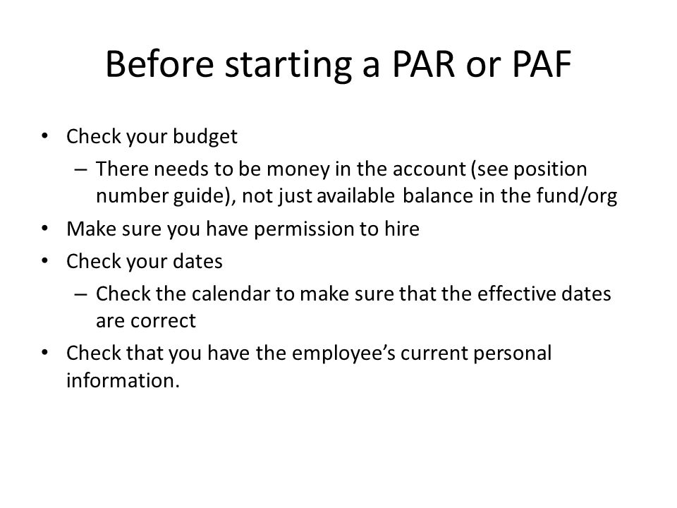Before starting a PAR or PAF Check your budget – There needs to be money in the account (see position number guide), not just available balance in the fund/org Make sure you have permission to hire Check your dates – Check the calendar to make sure that the effective dates are correct Check that you have the employees current personal information.
