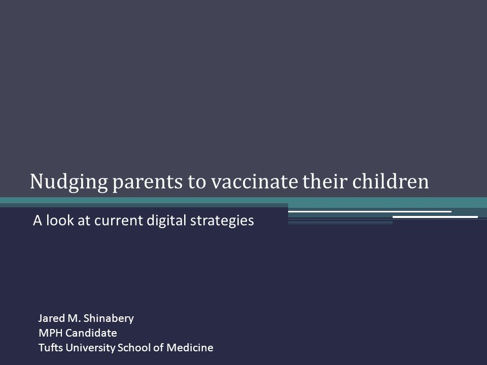 Nudging parents to vaccinate their children A look at current digital strategies Jared M. Shinabery MPH Candidate Tufts University School of Medicine