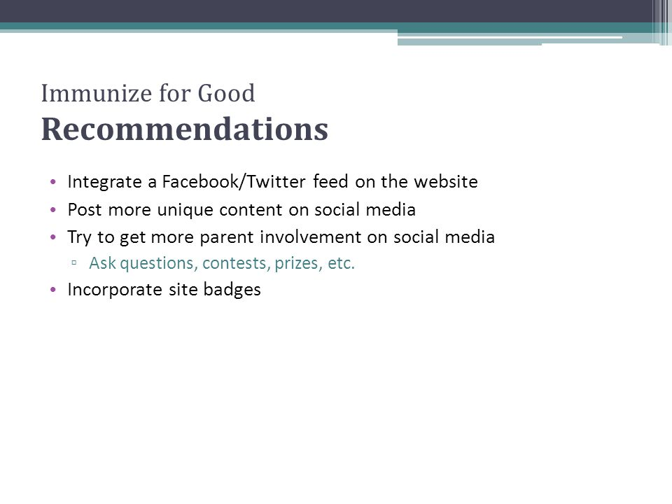 Immunize for Good Recommendations Integrate a Facebook/Twitter feed on the website Post more unique content on social media Try to get more parent inv