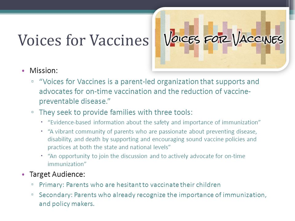 Voices for Vaccines Mission: Voices for Vaccines is a parent-led organization that supports and advocates for on-time vaccination and the reduction of