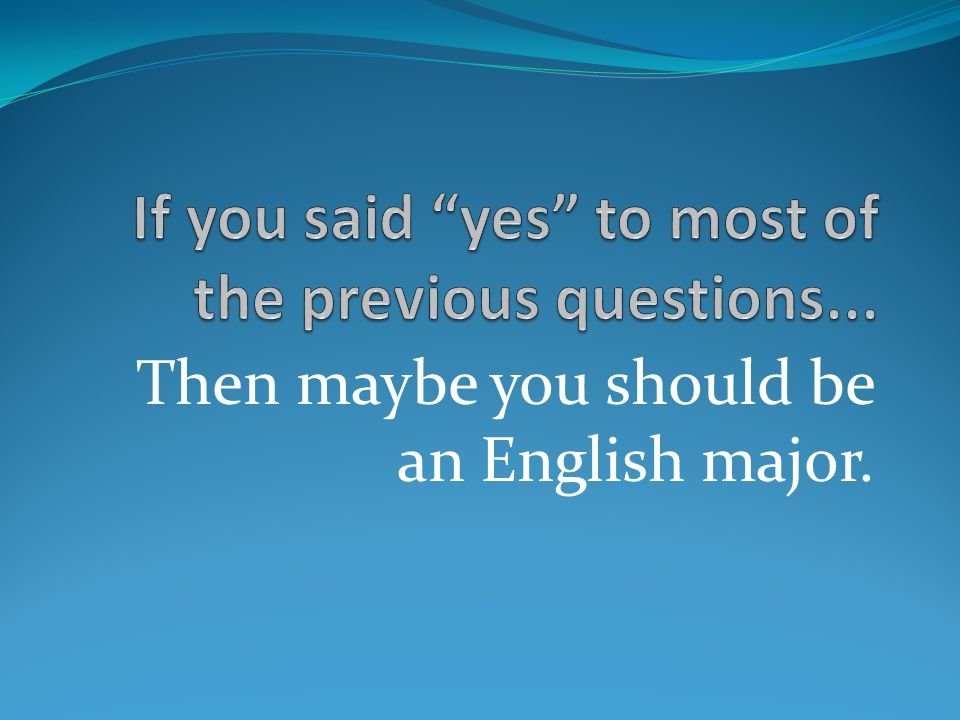 Then maybe you should be an English major.