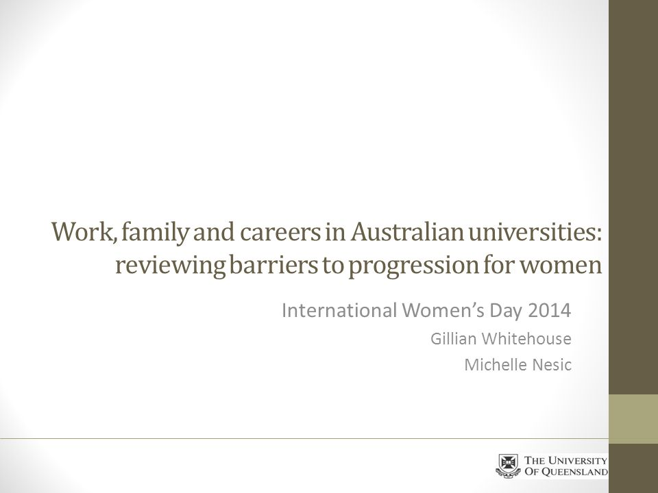 Work, family and careers in Australian universities: reviewing barriers to progression for women International Womens Day 2014 Gillian Whitehouse Michelle Nesic
