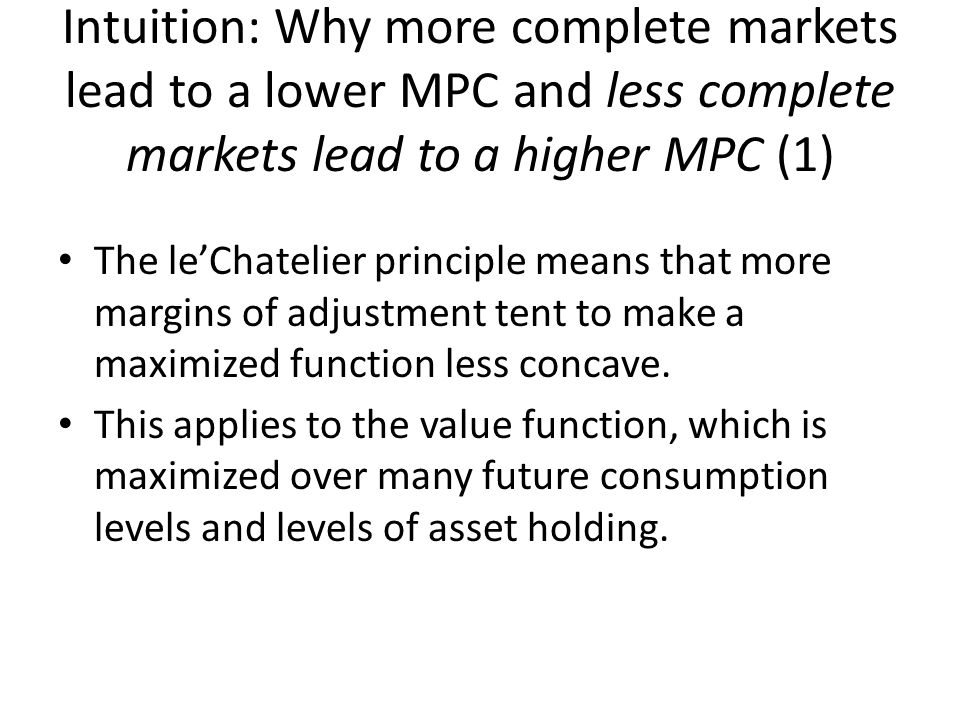 Intuition: Why more complete markets lead to a lower MPC and less complete markets lead to a higher MPC (2) The consumption-saving problem is like the basic consumer problem in intermediate micro where consumption is one good and saving to provide resources for the value function is another good.