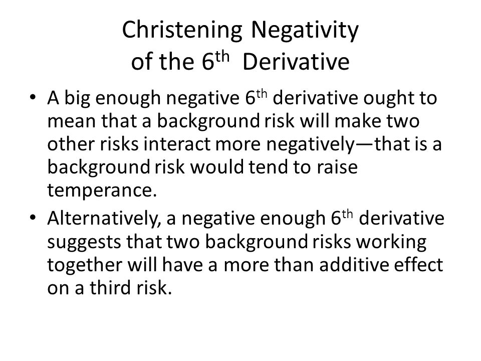 Christening Negativity of the 6 th Derivative Both of these ways of talking about the meaning of a negative 6 th derivative make me think of someone being bowed down by the risk(s) he or she already has and not wanting to take on more.