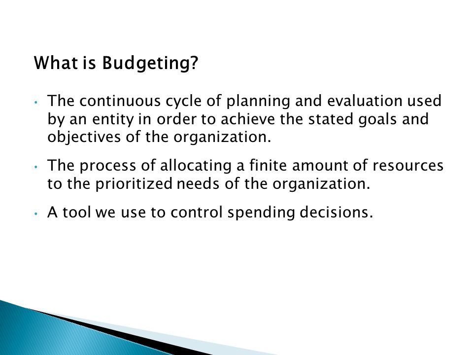 What is Budgeting? The continuous cycle of planning and evaluation used by an entity in order to achieve the stated goals and objectives of the organi