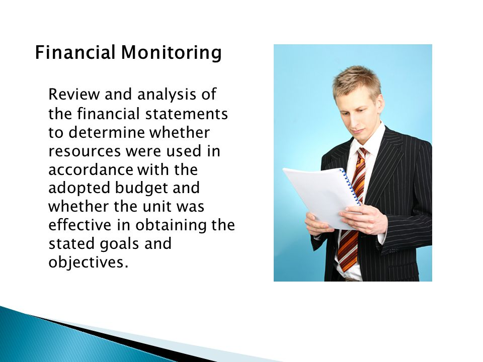 Financial Monitoring Review and analysis of the financial statements to determine whether resources were used in accordance with the adopted budget and whether the unit was effective in obtaining the stated goals and objectives.