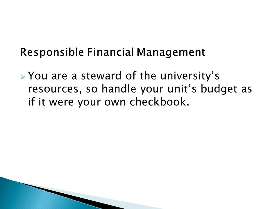 Responsible Financial Management You are a steward of the universitys resources, so handle your units budget as if it were your own checkbook.