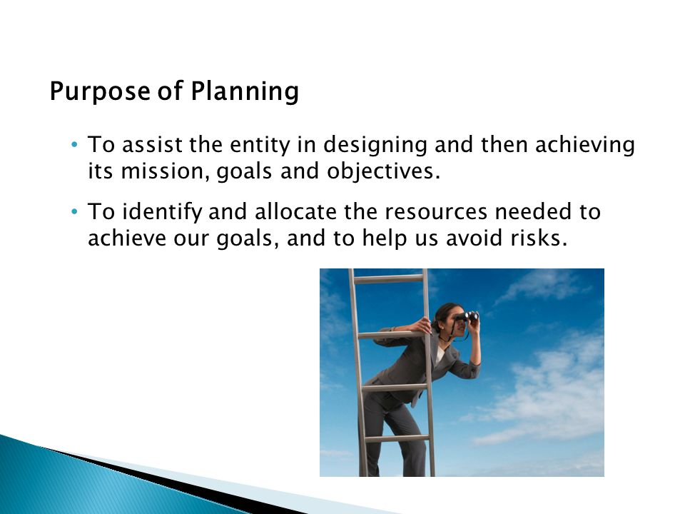Purpose of Planning To assist the entity in designing and then achieving its mission, goals and objectives. To identify and allocate the resources nee